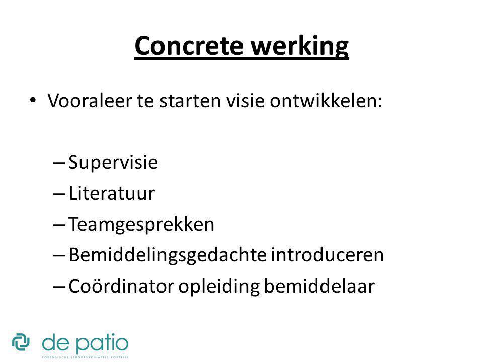 Concrete werking Vooraleer te starten visie ontwikkelen: – Supervisie – Literatuur – Teamgesprekken – Bemiddelingsgedachte introduceren – Coördinator