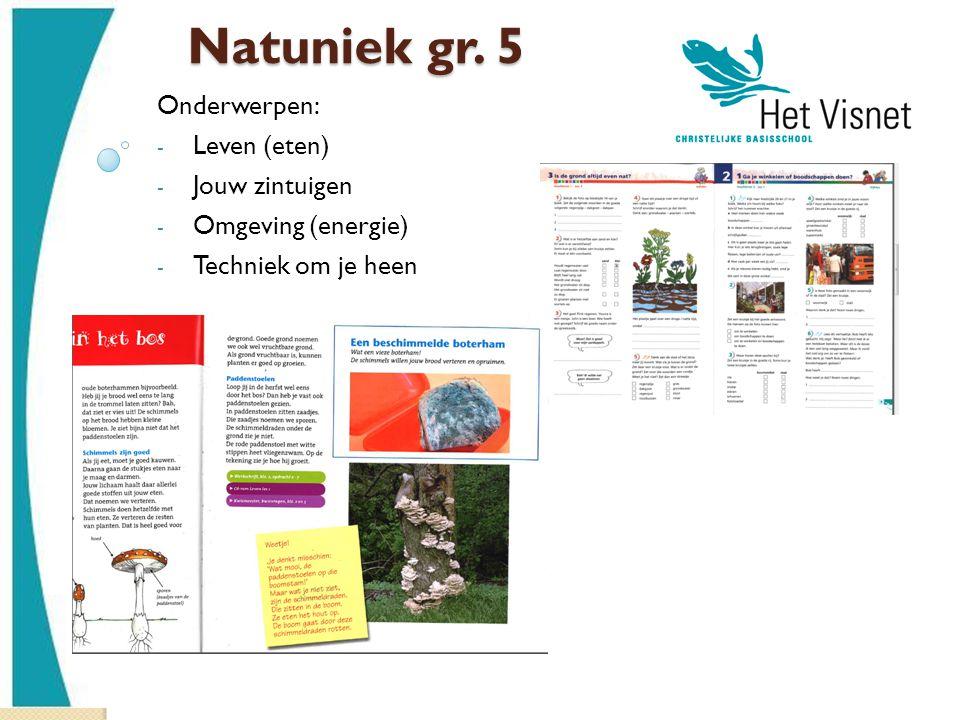 Natuniek gr. 5 Onderwerpen: - Leven (eten) - Jouw zintuigen - Omgeving (energie) - Techniek om je heen
