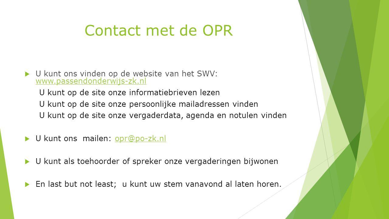 Contact met de OPR  U kunt ons vinden op de website van het SWV: www.passendonderwijs-zk.nl www.passendonderwijs-zk.nl U kunt op de site onze informatiebrieven lezen U kunt op de site onze persoonlijke mailadressen vinden U kunt op de site onze vergaderdata, agenda en notulen vinden  U kunt ons mailen: opr@po-zk.nlopr@po-zk.nl  U kunt als toehoorder of spreker onze vergaderingen bijwonen  En last but not least; u kunt uw stem vanavond al laten horen.
