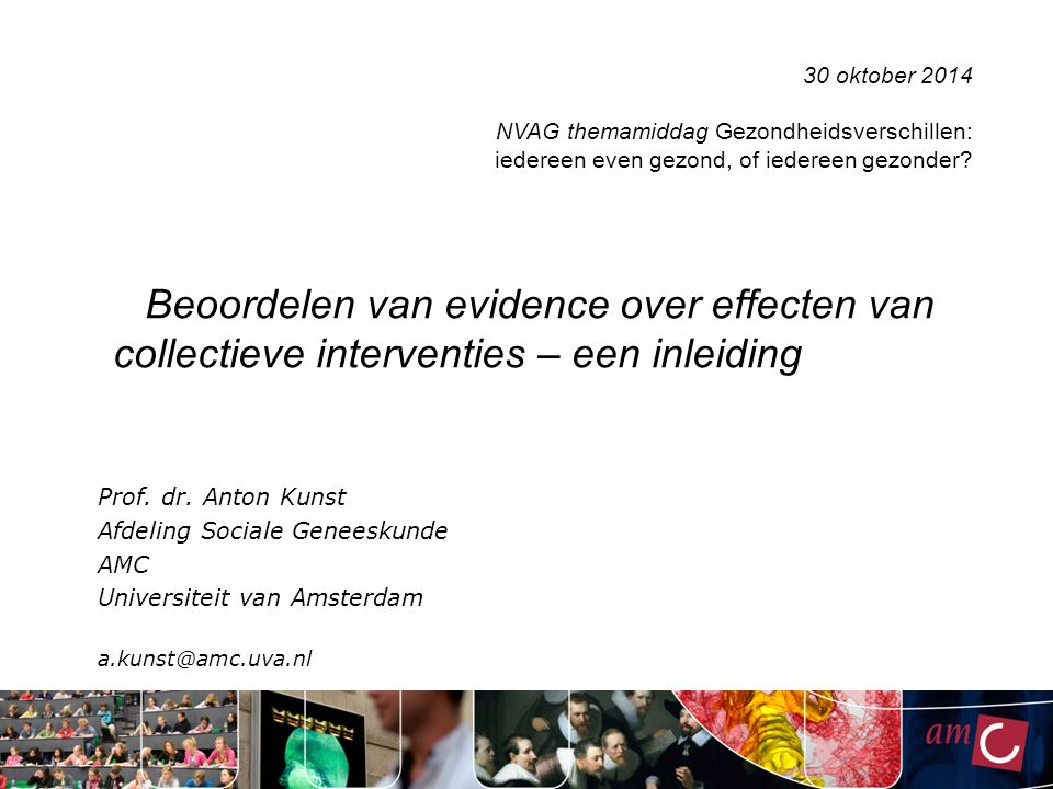 Beoordelen van evidence over effecten van collectieve interventies – een inleiding Prof. dr. Anton Kunst Afdeling Sociale Geneeskunde AMC Universiteit