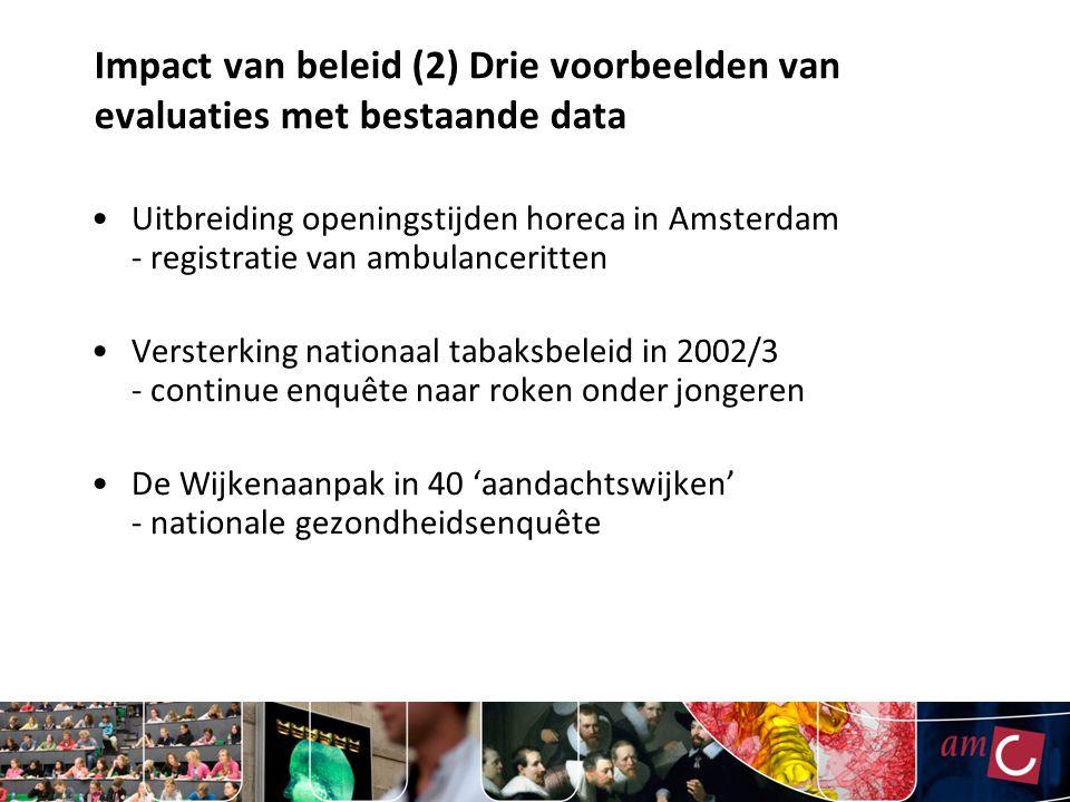 Impact van beleid (2) Drie voorbeelden van evaluaties met bestaande data Uitbreiding openingstijden horeca in Amsterdam - registratie van ambulanceritten Versterking nationaal tabaksbeleid in 2002/3 - continue enquête naar roken onder jongeren De Wijkenaanpak in 40 'aandachtswijken' - nationale gezondheidsenquête