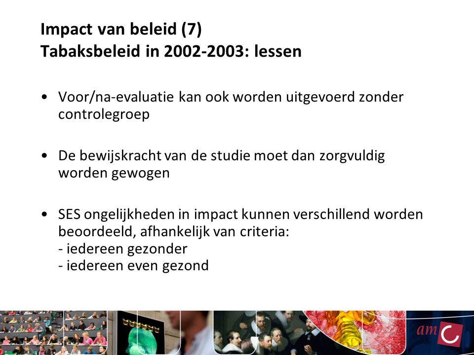 Impact van beleid (7) Tabaksbeleid in 2002-2003: lessen Voor/na-evaluatie kan ook worden uitgevoerd zonder controlegroep De bewijskracht van de studie moet dan zorgvuldig worden gewogen SES ongelijkheden in impact kunnen verschillend worden beoordeeld, afhankelijk van criteria: - iedereen gezonder - iedereen even gezond