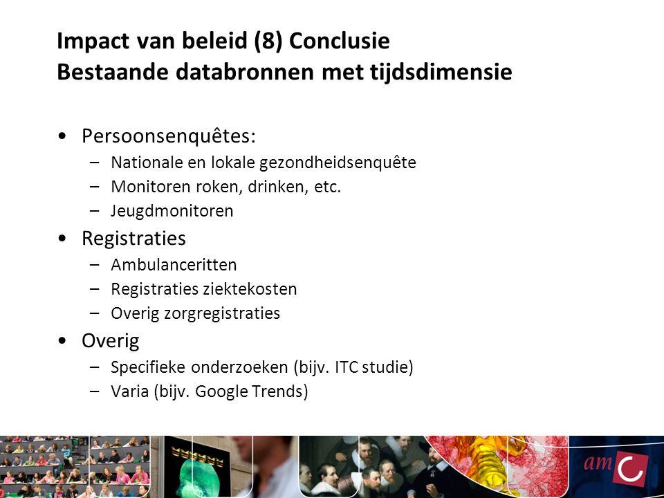 Impact van beleid (8) Conclusie Bestaande databronnen met tijdsdimensie Persoonsenquêtes: –Nationale en lokale gezondheidsenquête –Monitoren roken, drinken, etc.