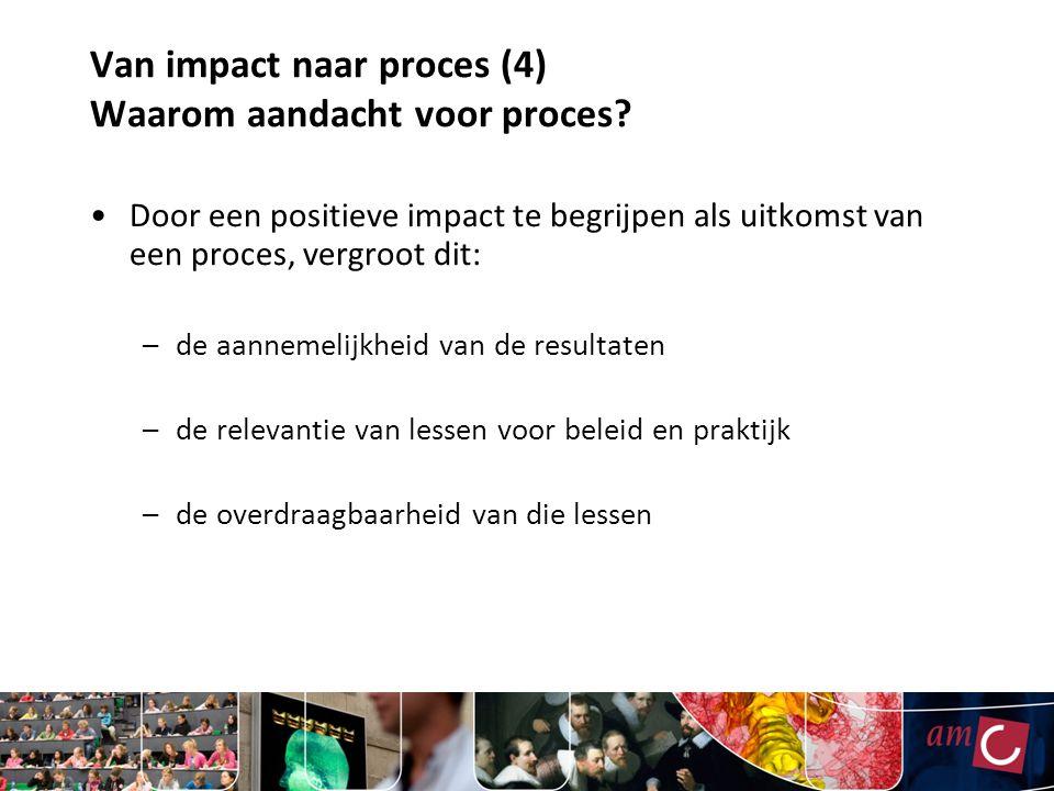 Van impact naar proces (4) Waarom aandacht voor proces? Door een positieve impact te begrijpen als uitkomst van een proces, vergroot dit: –de aannemel