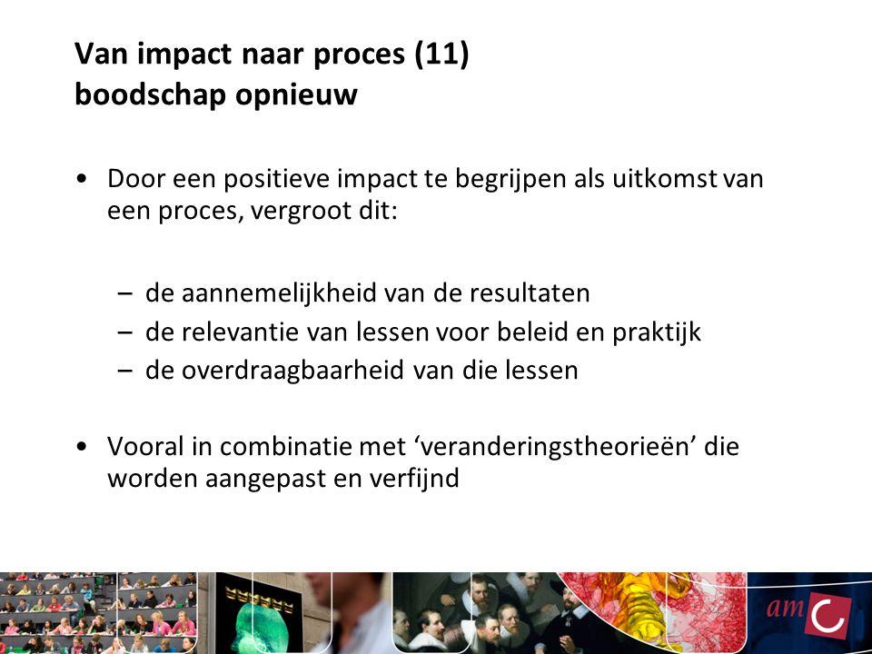 Van impact naar proces (11) boodschap opnieuw Door een positieve impact te begrijpen als uitkomst van een proces, vergroot dit: –de aannemelijkheid va