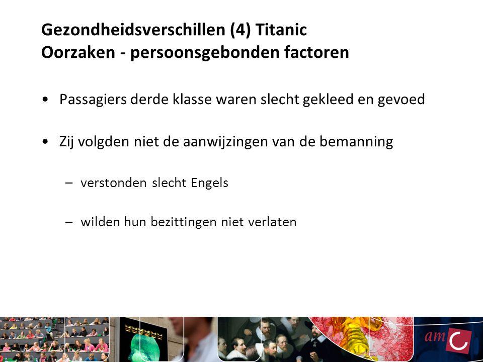 Gezondheidsverschillen (5) Titanic Oorzaken – omgevingsfactoren Verblijf beneden in het schip Slechte informatievoorziening Toegangshekken dicht Discriminatie bij reddingsboten Tekort aan reddingsboten