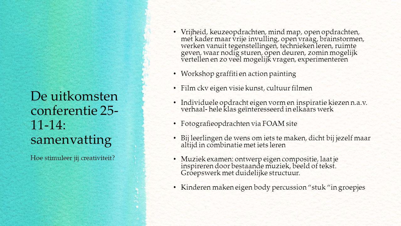 De uitkomsten conferentie 25- 11-14: samenvatting Vrijheid, keuzeopdrachten, mind map, open opdrachten, met kader maar vrije invulling, open vraag, brainstormen, werken vanuit tegenstellingen, technieken leren, ruimte geven, waar nodig sturen, open deuren, zomin mogelijk vertellen en zo veel mogelijk vragen, experimenteren Workshop graffiti en action painting Film ckv eigen visie kunst, cultuur filmen Individuele opdracht eigen vorm en inspiratie kiezen n.a.v.