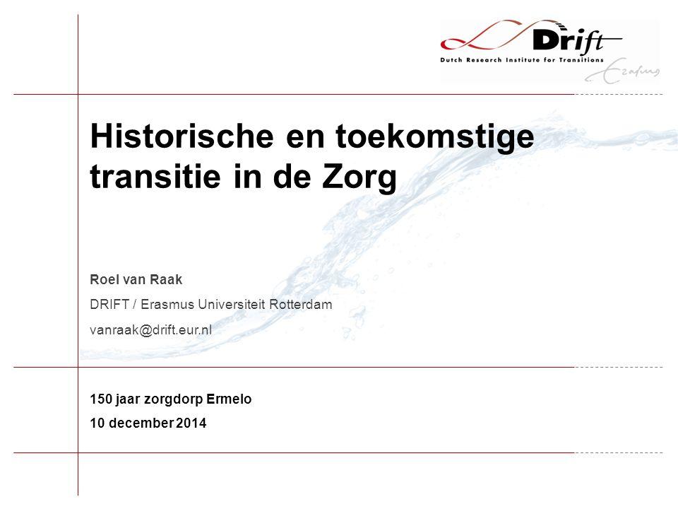 150 jaar zorgdorp Ermelo 10 december 2014 Roel van Raak DRIFT / Erasmus Universiteit Rotterdam vanraak@drift.eur.nl Historische en toekomstige transitie in de Zorg