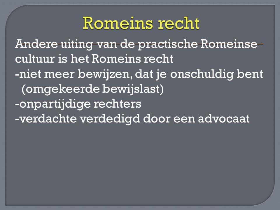 Andere uiting van de practische Romeinse cultuur is het Romeins recht -niet meer bewijzen, dat je onschuldig bent (omgekeerde bewijslast) -onpartijdig