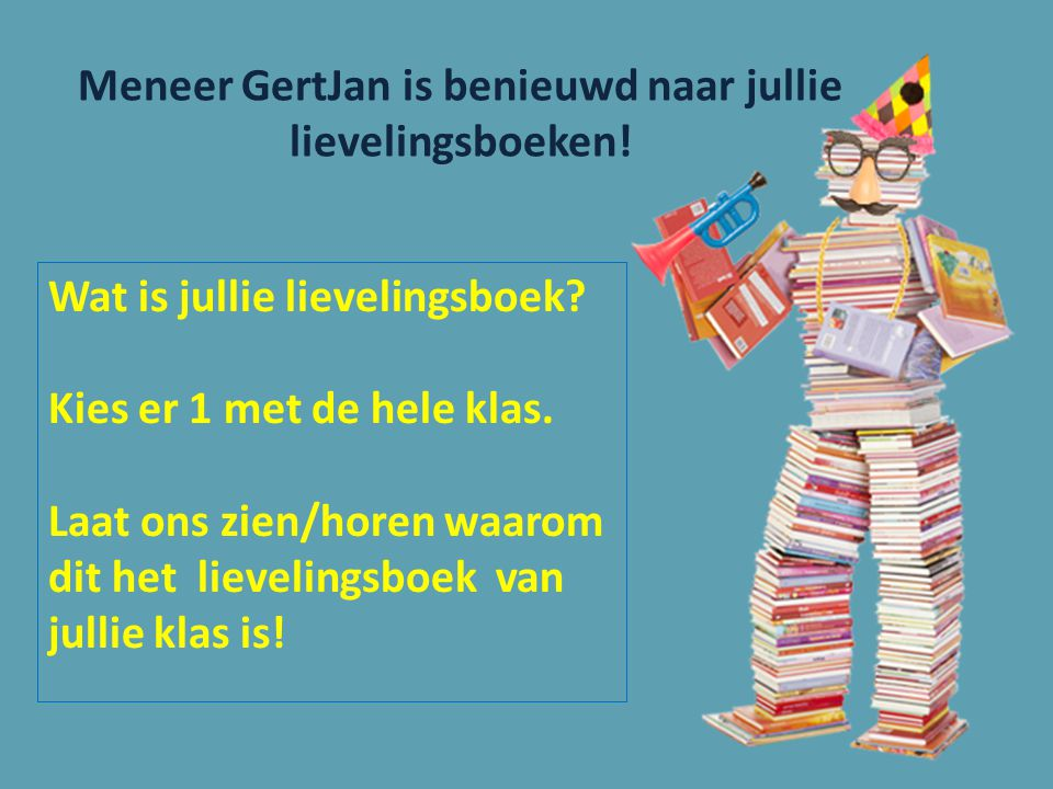 Meneer GertJan is benieuwd naar jullie lievelingsboeken! Wat is jullie lievelingsboek? Kies er 1 met de hele klas. Laat ons zien/horen waarom dit het