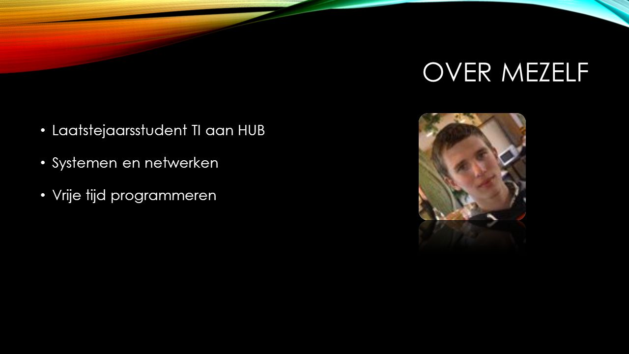 OVER MEZELF Laatstejaarsstudent TI aan HUB Systemen en netwerken Vrije tijd programmeren