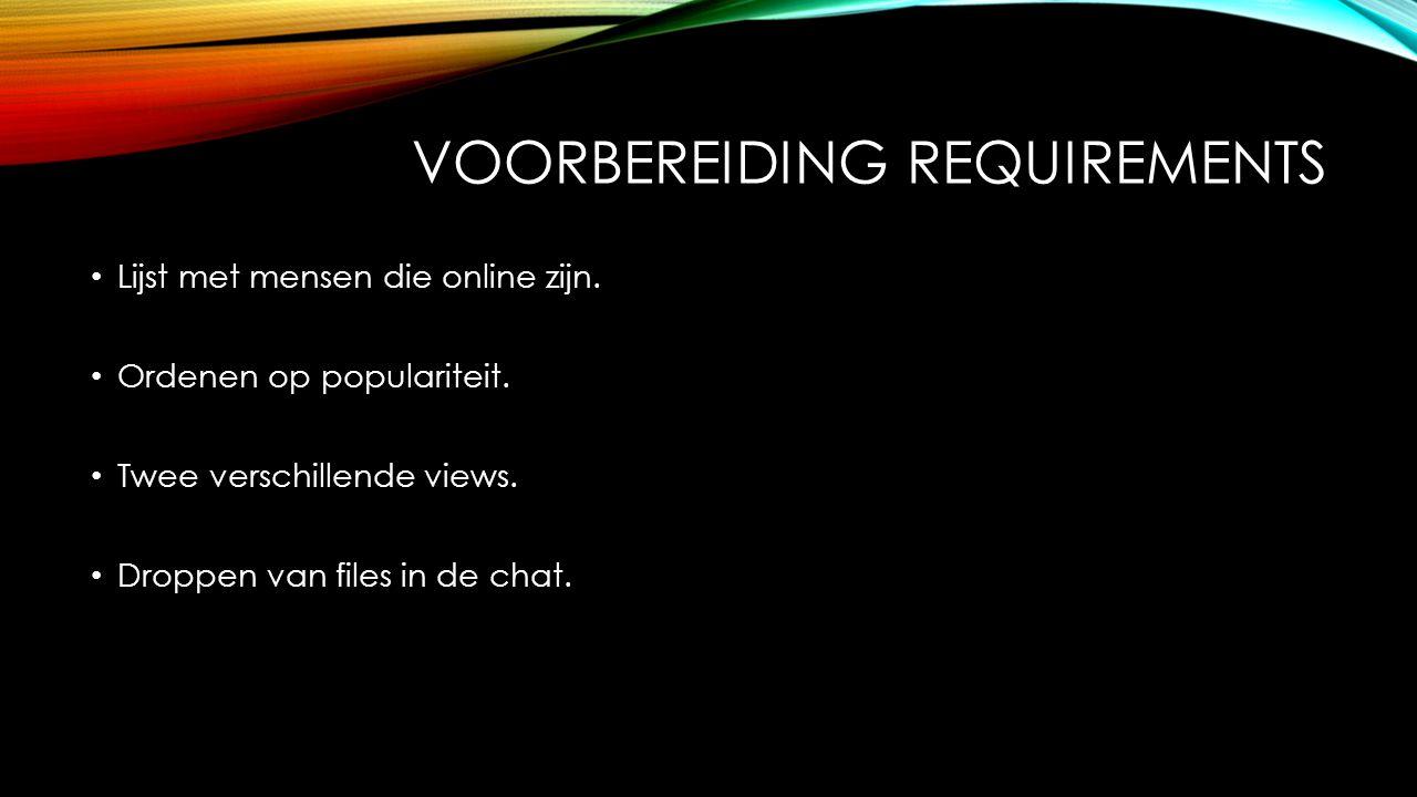 VOORBEREIDING REQUIREMENTS Lijst met mensen die online zijn. Ordenen op populariteit. Twee verschillende views. Droppen van files in de chat.