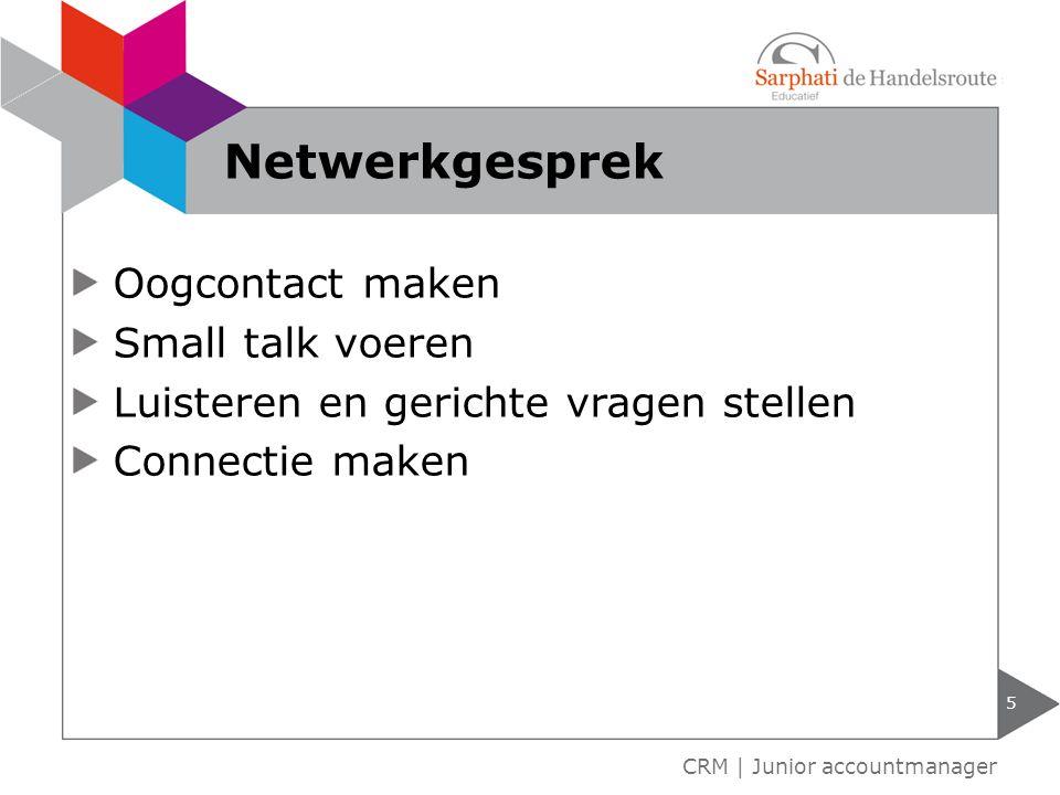 Oogcontact maken Small talk voeren Luisteren en gerichte vragen stellen Connectie maken 5 CRM | Junior accountmanager Netwerkgesprek