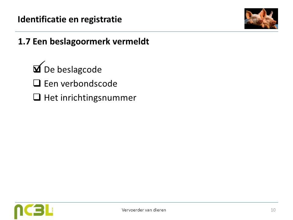 Identificatie en registratie 1.7 Een beslagoormerk vermeldt  De beslagcode  Een verbondscode  Het inrichtingsnummer 10 Vervoerder van dieren 