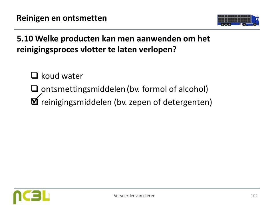 Reinigen en ontsmetten 5.10 Welke producten kan men aanwenden om het reinigingsproces vlotter te laten verlopen?  koud water  ontsmettingsmiddelen (