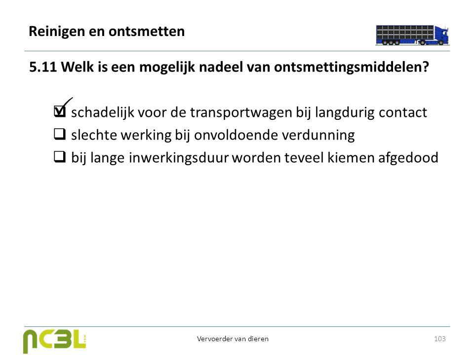 Reinigen en ontsmetten 5.11 Welk is een mogelijk nadeel van ontsmettingsmiddelen?  schadelijk voor de transportwagen bij langdurig contact  slechte