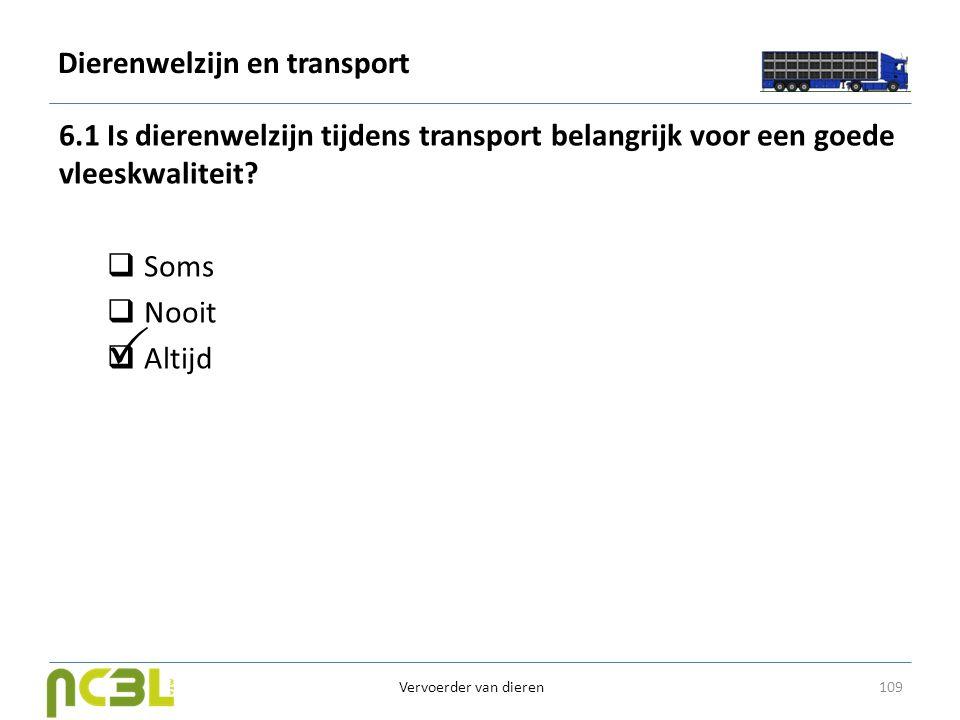 Dierenwelzijn en transport 6.1 Is dierenwelzijn tijdens transport belangrijk voor een goede vleeskwaliteit?  Soms  Nooit  Altijd 109 Vervoerder van