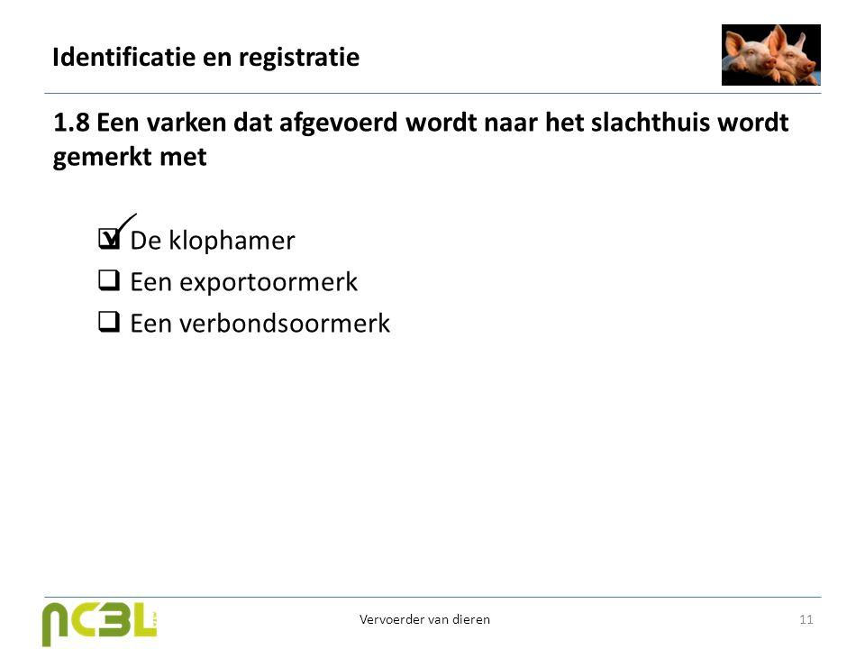 Identificatie en registratie 1.8 Een varken dat afgevoerd wordt naar het slachthuis wordt gemerkt met  De klophamer  Een exportoormerk  Een verbond