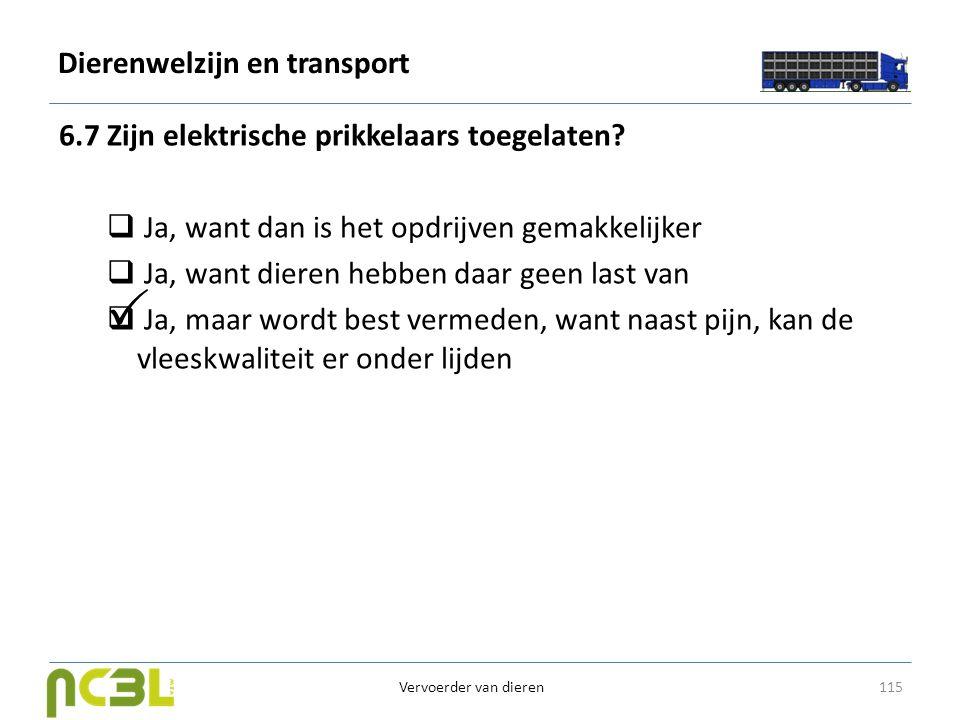 Dierenwelzijn en transport 6.7 Zijn elektrische prikkelaars toegelaten?  Ja, want dan is het opdrijven gemakkelijker  Ja, want dieren hebben daar ge