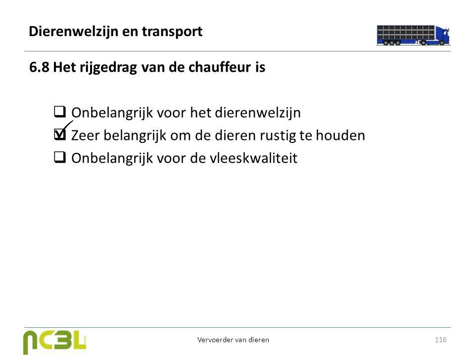 Dierenwelzijn en transport 6.8 Het rijgedrag van de chauffeur is  Onbelangrijk voor het dierenwelzijn  Zeer belangrijk om de dieren rustig te houden