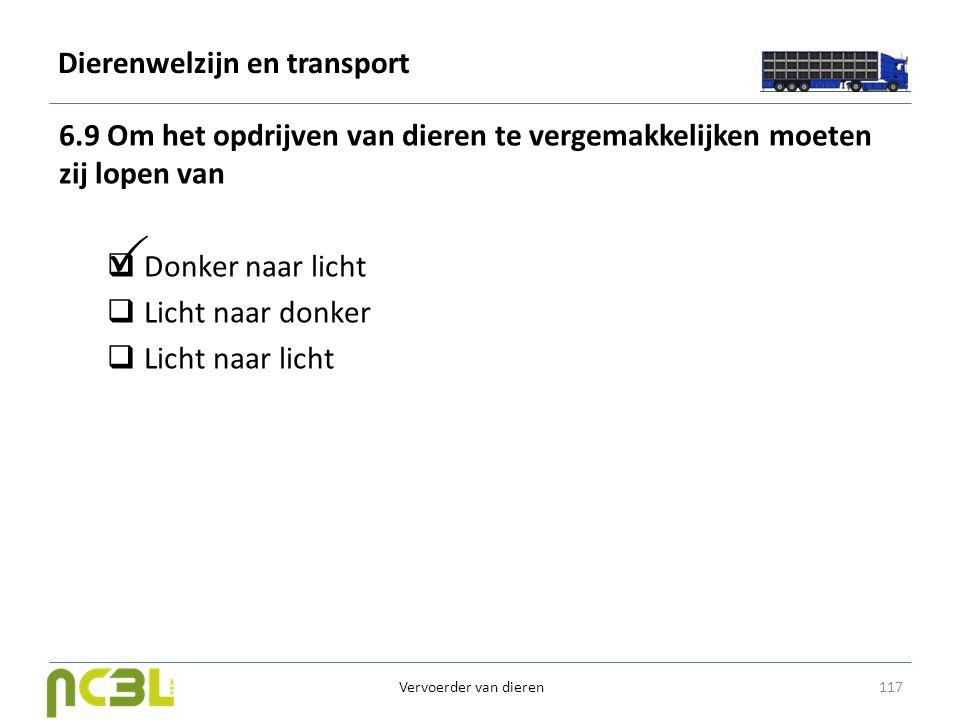 Dierenwelzijn en transport 6.9 Om het opdrijven van dieren te vergemakkelijken moeten zij lopen van  Donker naar licht  Licht naar donker  Licht na