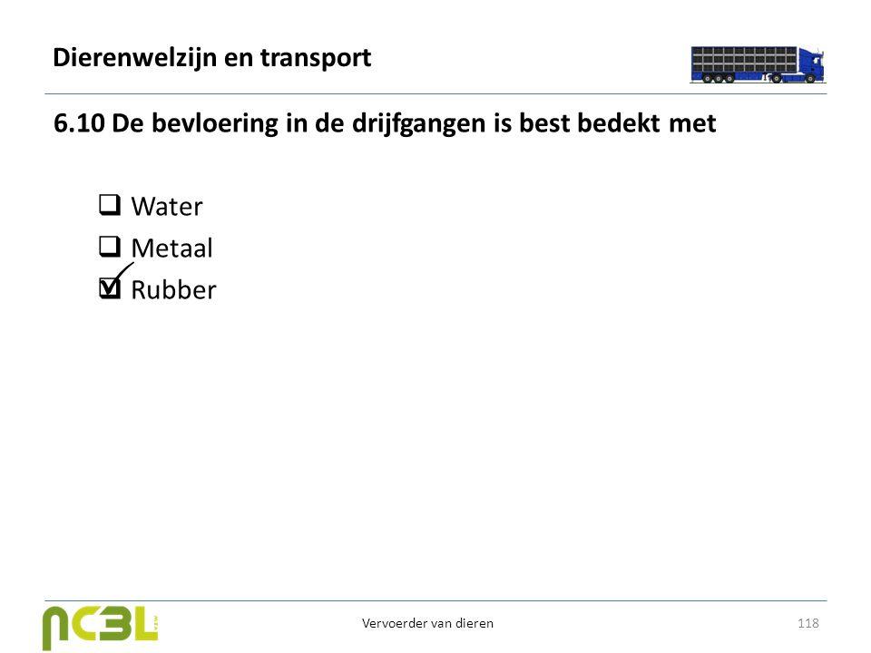 Dierenwelzijn en transport 6.10 De bevloering in de drijfgangen is best bedekt met  Water  Metaal  Rubber 118 Vervoerder van dieren 