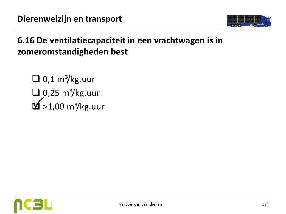 Dierenwelzijn en transport 6.16 De ventilatiecapaciteit in een vrachtwagen is in zomeromstandigheden best  0,1 m³/kg.uur  0,25 m³/kg.uur  >1,00 m³/