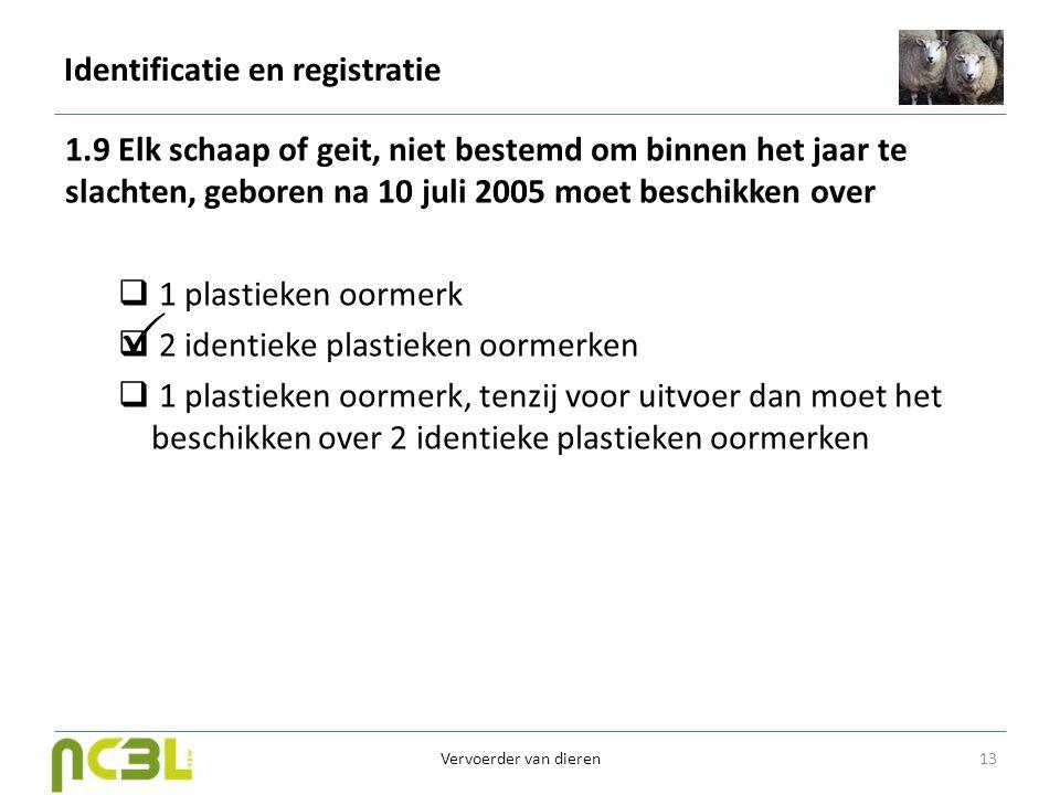 Identificatie en registratie 1.9 Elk schaap of geit, niet bestemd om binnen het jaar te slachten, geboren na 10 juli 2005 moet beschikken over  1 pla