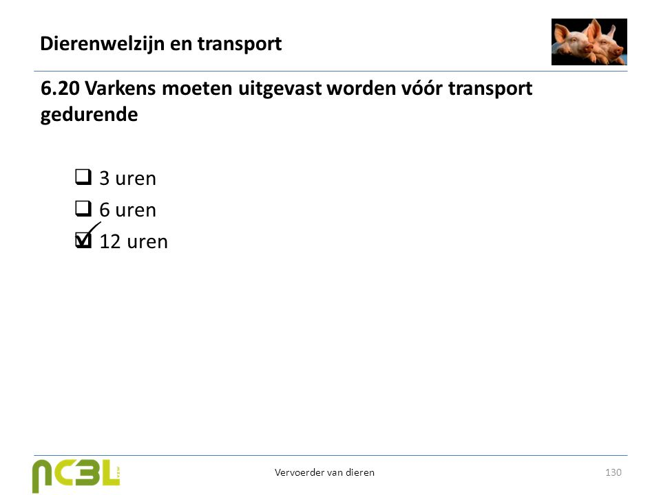 Dierenwelzijn en transport 6.20 Varkens moeten uitgevast worden vóór transport gedurende  3 uren  6 uren  12 uren 130 Vervoerder van dieren 