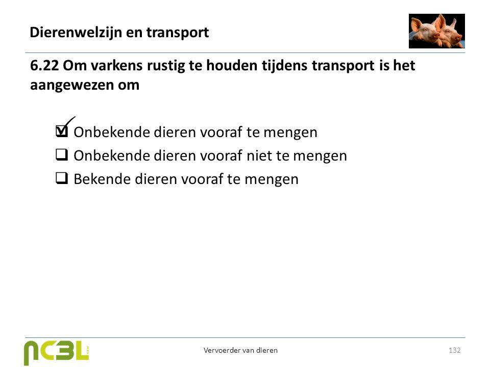 Dierenwelzijn en transport 6.22 Om varkens rustig te houden tijdens transport is het aangewezen om  Onbekende dieren vooraf te mengen  Onbekende die