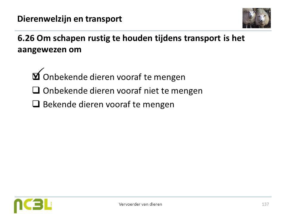 Dierenwelzijn en transport 6.26 Om schapen rustig te houden tijdens transport is het aangewezen om  Onbekende dieren vooraf te mengen  Onbekende die
