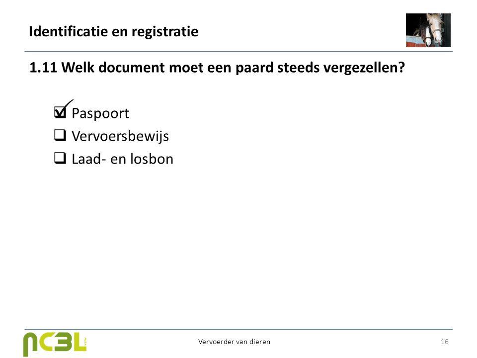 Identificatie en registratie 1.11 Welk document moet een paard steeds vergezellen?  Paspoort  Vervoersbewijs  Laad- en losbon 16 Vervoerder van die