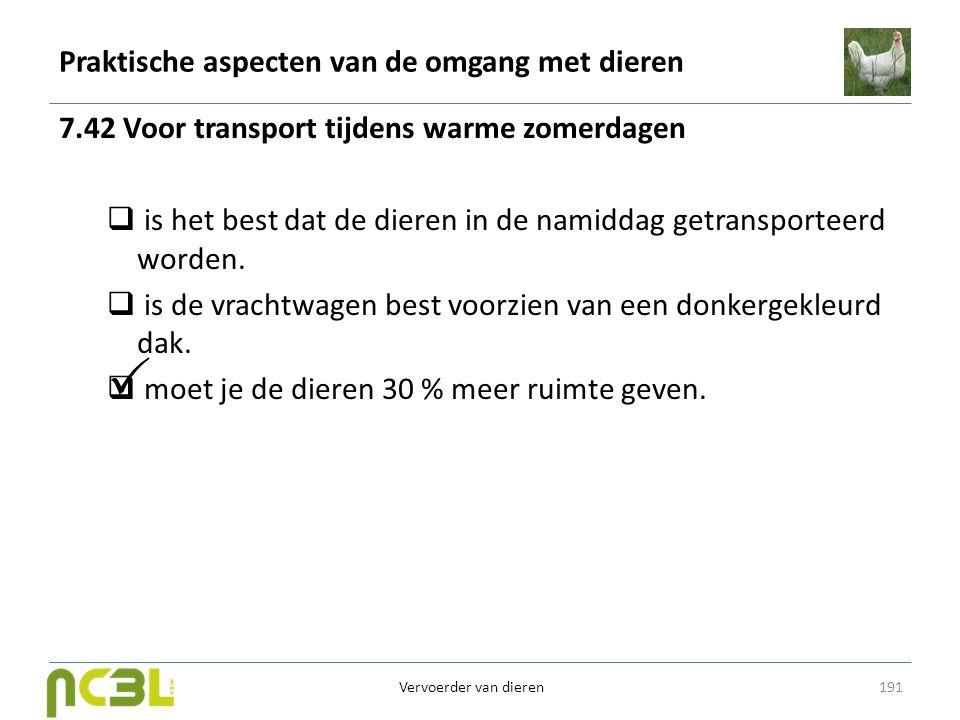 Praktische aspecten van de omgang met dieren 7.42 Voor transport tijdens warme zomerdagen  is het best dat de dieren in de namiddag getransporteerd w