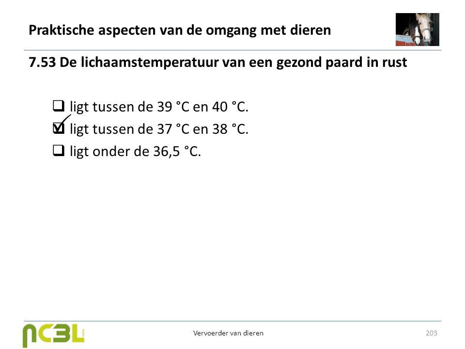 Praktische aspecten van de omgang met dieren 7.53 De lichaamstemperatuur van een gezond paard in rust  ligt tussen de 39 °C en 40 °C.  ligt tussen d