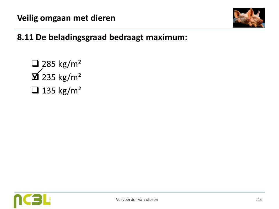 Veilig omgaan met dieren 8.11 De beladingsgraad bedraagt maximum:  285 kg/m²  235 kg/m²  135 kg/m² 216 Vervoerder van dieren 