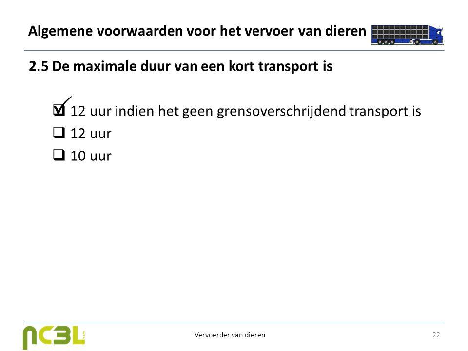 Algemene voorwaarden voor het vervoer van dieren 2.5 De maximale duur van een kort transport is  12 uur indien het geen grensoverschrijdend transport