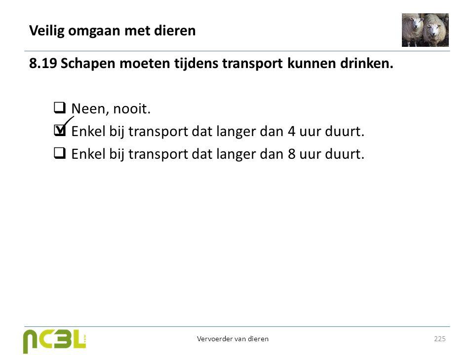 Veilig omgaan met dieren 8.19 Schapen moeten tijdens transport kunnen drinken.  Neen, nooit.  Enkel bij transport dat langer dan 4 uur duurt.  Enke
