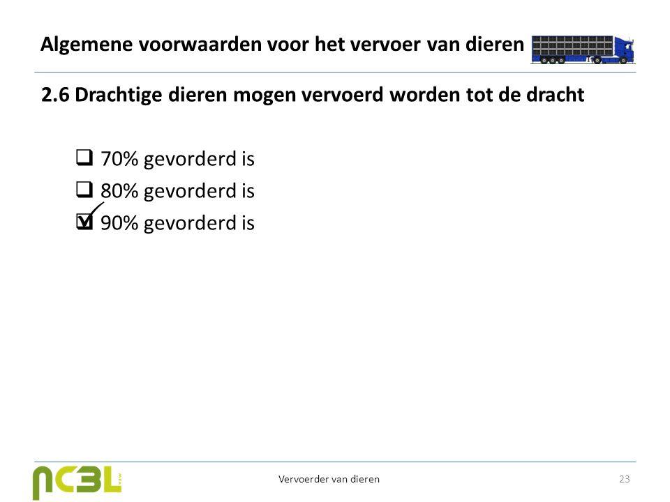 Algemene voorwaarden voor het vervoer van dieren 2.6 Drachtige dieren mogen vervoerd worden tot de dracht  70% gevorderd is  80% gevorderd is  90%