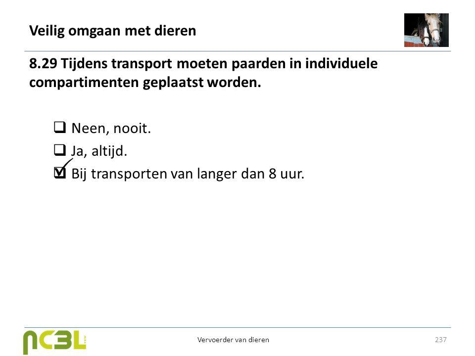 Veilig omgaan met dieren 8.29 Tijdens transport moeten paarden in individuele compartimenten geplaatst worden.  Neen, nooit.  Ja, altijd.  Bij tran