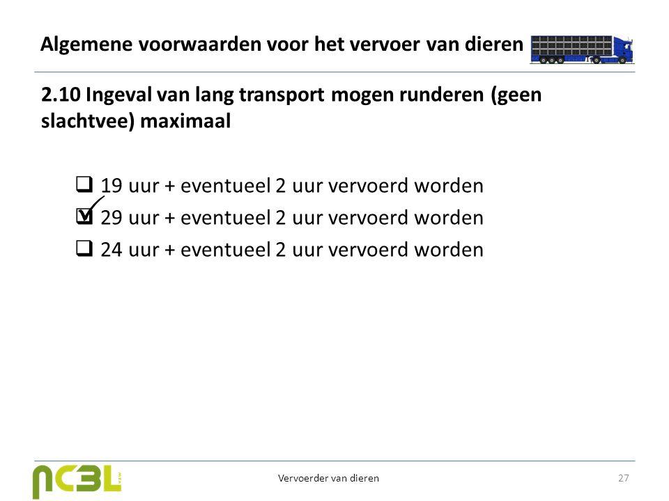 Algemene voorwaarden voor het vervoer van dieren 2.10 Ingeval van lang transport mogen runderen (geen slachtvee) maximaal  19 uur + eventueel 2 uur v