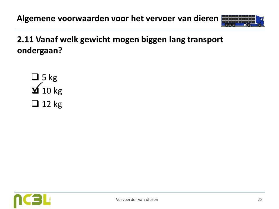 Algemene voorwaarden voor het vervoer van dieren 2.11 Vanaf welk gewicht mogen biggen lang transport ondergaan?  5 kg  10 kg  12 kg 28 Vervoerder v
