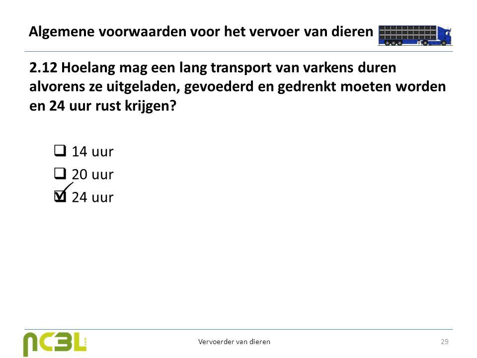 Algemene voorwaarden voor het vervoer van dieren 2.12 Hoelang mag een lang transport van varkens duren alvorens ze uitgeladen, gevoederd en gedrenkt m