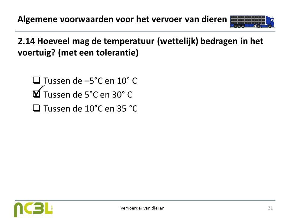 Algemene voorwaarden voor het vervoer van dieren 2.14 Hoeveel mag de temperatuur (wettelijk) bedragen in het voertuig? (met een tolerantie)  Tussen d