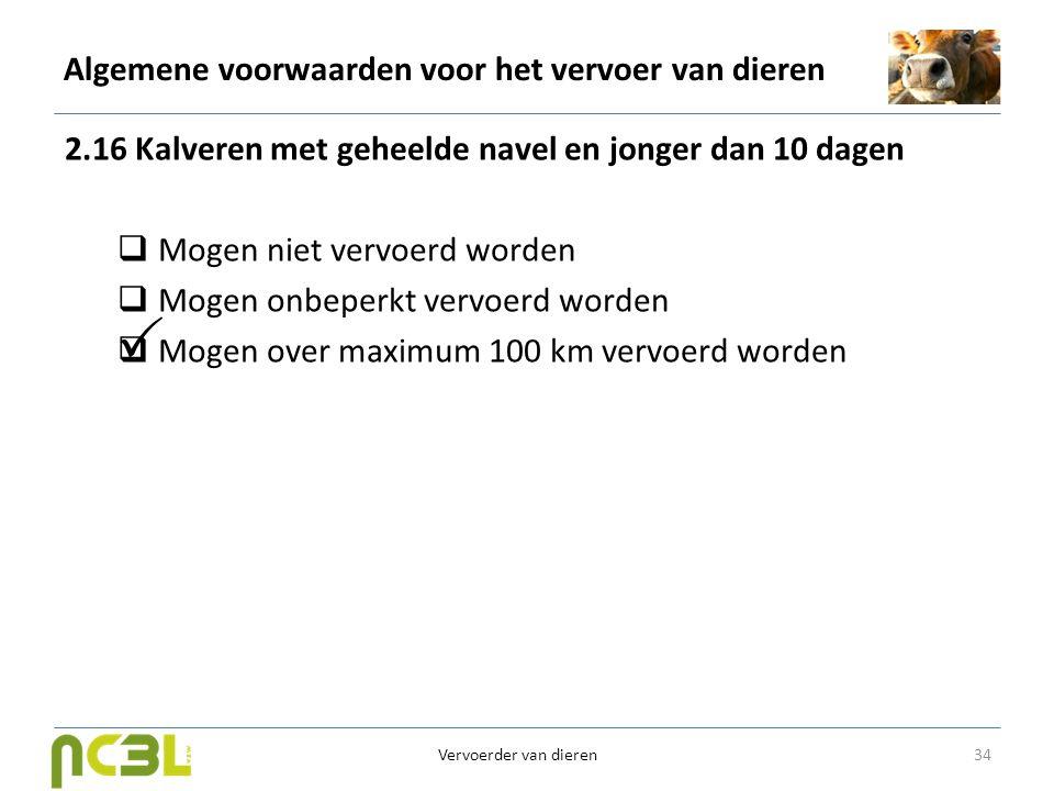 Algemene voorwaarden voor het vervoer van dieren 2.16 Kalveren met geheelde navel en jonger dan 10 dagen  Mogen niet vervoerd worden  Mogen onbeperk