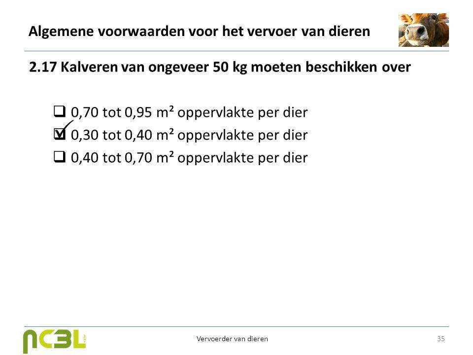 Algemene voorwaarden voor het vervoer van dieren 2.17 Kalveren van ongeveer 50 kg moeten beschikken over  0,70 tot 0,95 m² oppervlakte per dier  0,3