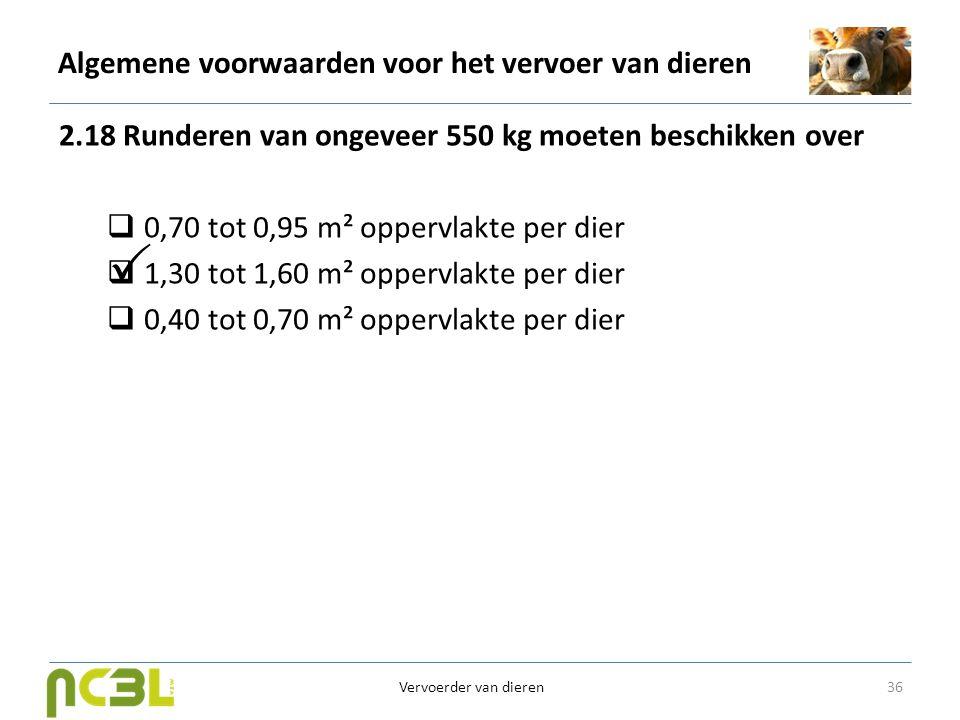 Algemene voorwaarden voor het vervoer van dieren 2.18 Runderen van ongeveer 550 kg moeten beschikken over  0,70 tot 0,95 m² oppervlakte per dier  1,