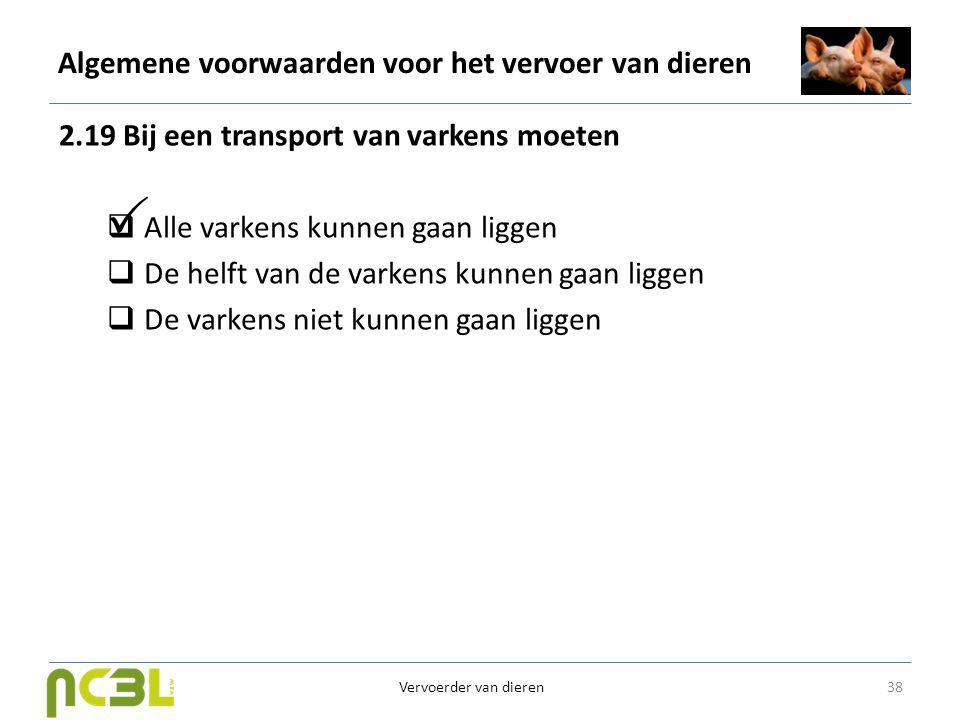 Algemene voorwaarden voor het vervoer van dieren 2.19 Bij een transport van varkens moeten  Alle varkens kunnen gaan liggen  De helft van de varkens