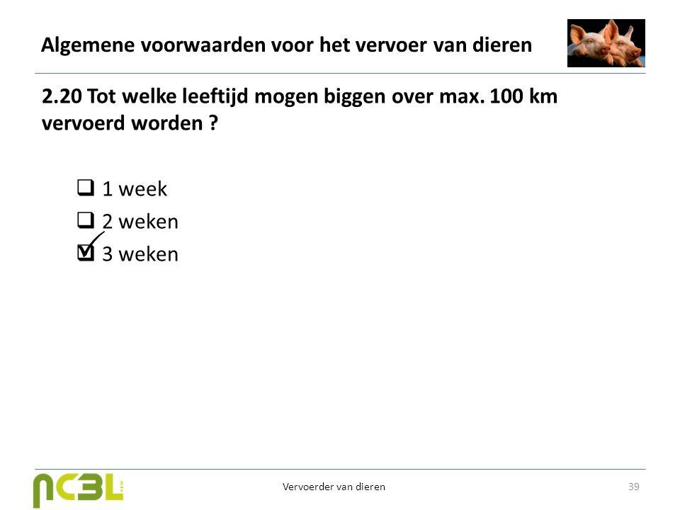 Algemene voorwaarden voor het vervoer van dieren 2.20 Tot welke leeftijd mogen biggen over max. 100 km vervoerd worden ?  1 week  2 weken  3 weken