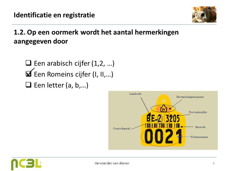Identificatie en registratie 1.2. Op een oormerk wordt het aantal hermerkingen aangegeven door  Een arabisch cijfer (1,2, …)  Een Romeins cijfer (I,