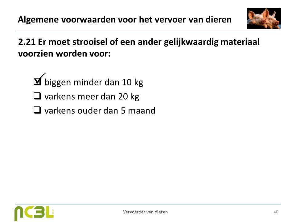 Algemene voorwaarden voor het vervoer van dieren 2.21 Er moet strooisel of een ander gelijkwaardig materiaal voorzien worden voor:  biggen minder dan